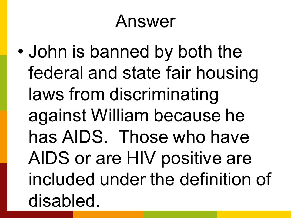 Answer John is banned by both the federal and state fair housing laws from discriminating against William because he has AIDS.