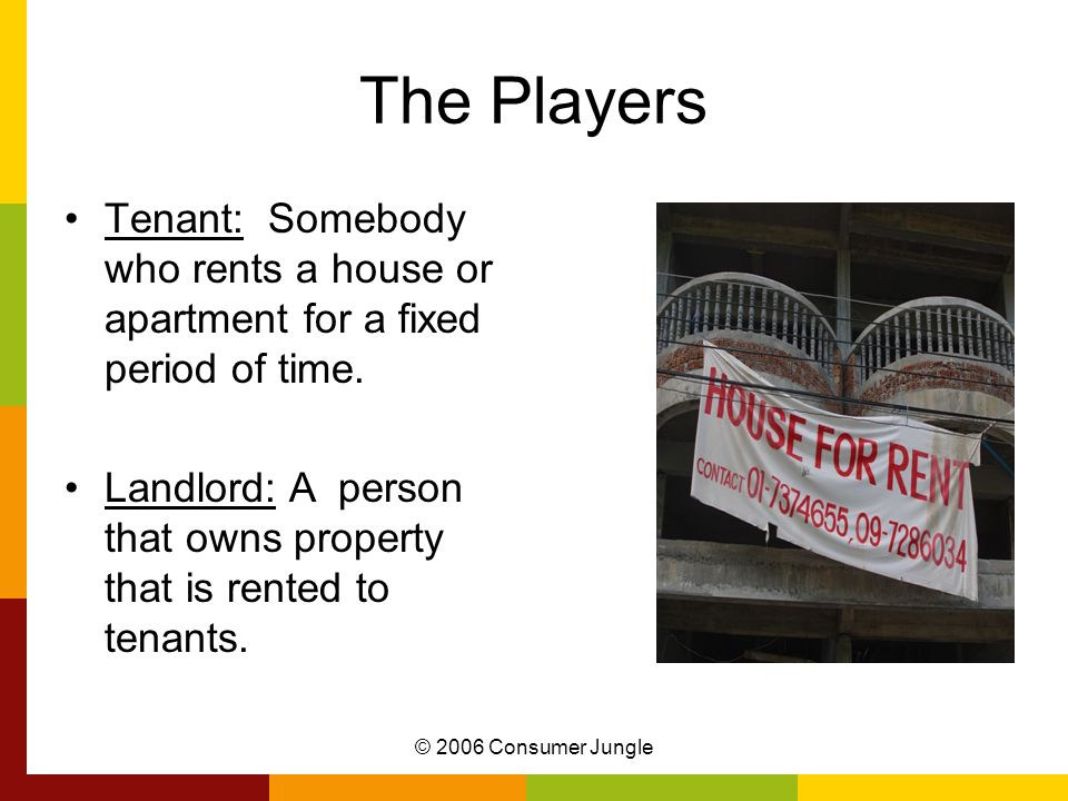 © 2006 Consumer Jungle The Players Tenant: Somebody who rents a house or apartment for a fixed period of time.