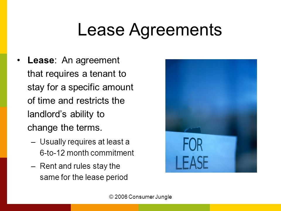 © 2006 Consumer Jungle Lease Agreements Lease: An agreement that requires a tenant to stay for a specific amount of time and restricts the landlord's ability to change the terms.