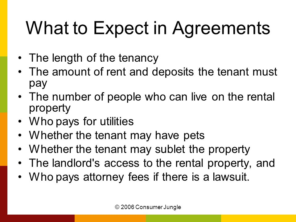 What to Expect in Agreements The length of the tenancy The amount of rent and deposits the tenant must pay The number of people who can live on the rental property Who pays for utilities Whether the tenant may have pets Whether the tenant may sublet the property The landlord s access to the rental property, and Who pays attorney fees if there is a lawsuit.
