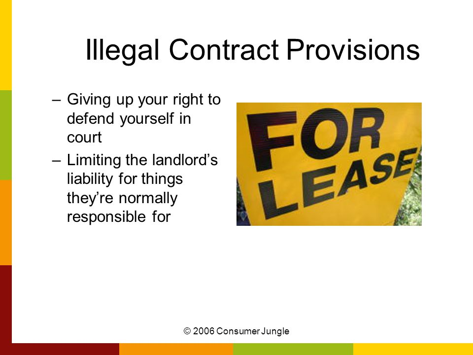 © 2006 Consumer Jungle Illegal Contract Provisions –Giving up your right to defend yourself in court –Limiting the landlord's liability for things they're normally responsible for