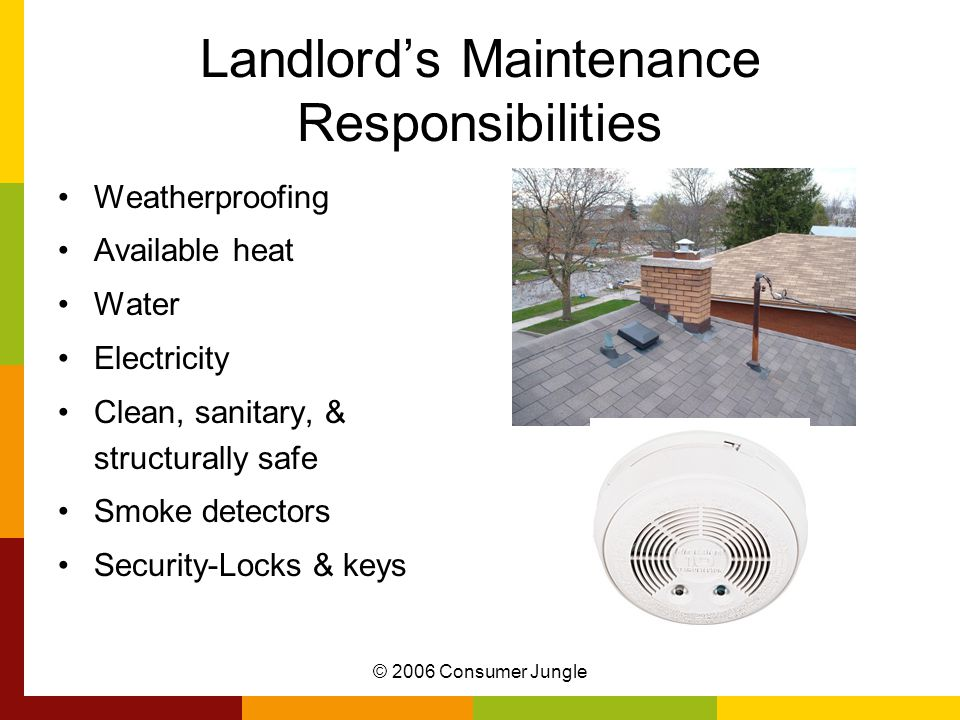 © 2006 Consumer Jungle Landlord's Maintenance Responsibilities Weatherproofing Available heat Water Electricity Clean, sanitary, & structurally safe Smoke detectors Security-Locks & keys