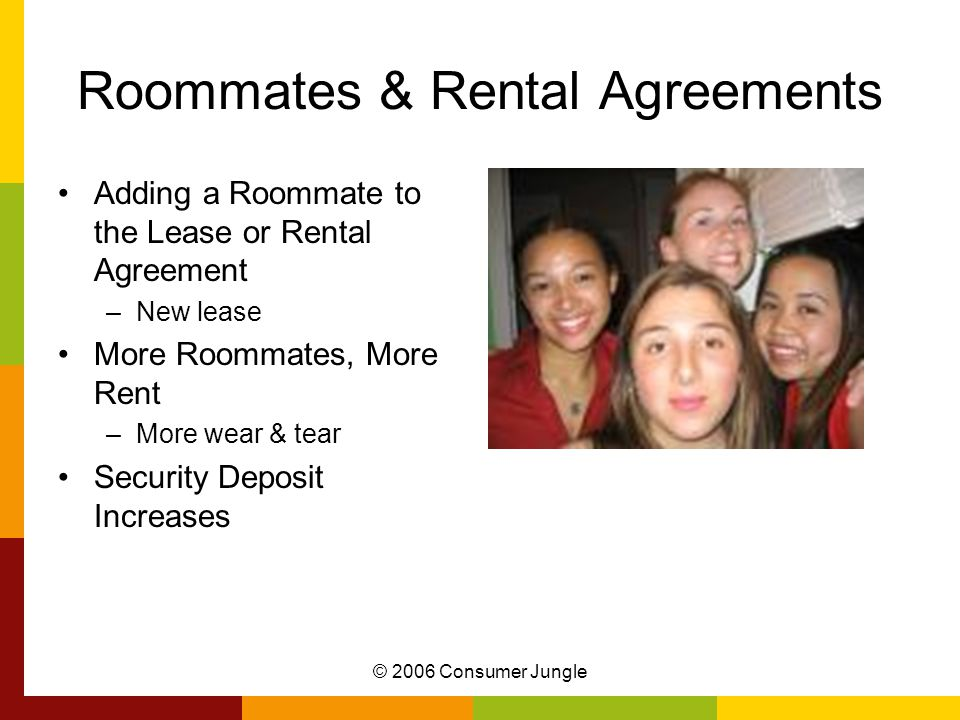© 2006 Consumer Jungle Roommates & Rental Agreements Adding a Roommate to the Lease or Rental Agreement –New lease More Roommates, More Rent –More wear & tear Security Deposit Increases