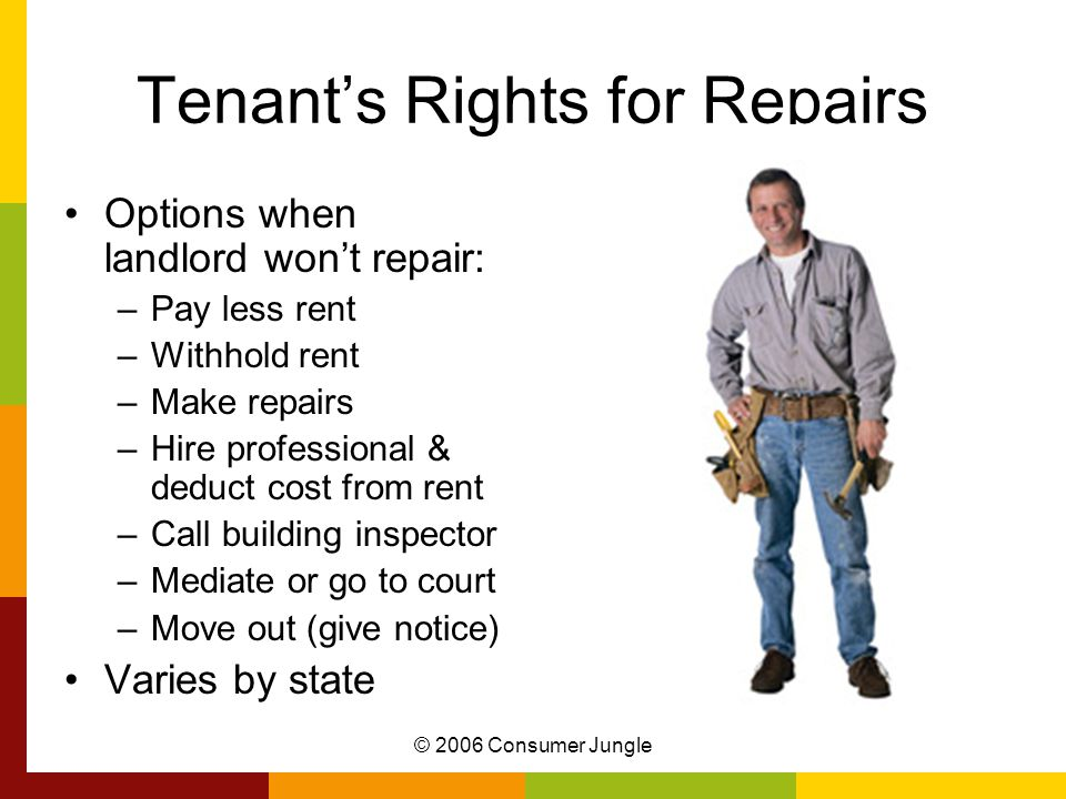 © 2006 Consumer Jungle Tenant's Rights for Repairs Options when landlord won't repair: –Pay less rent –Withhold rent –Make repairs –Hire professional & deduct cost from rent –Call building inspector –Mediate or go to court –Move out (give notice) Varies by state