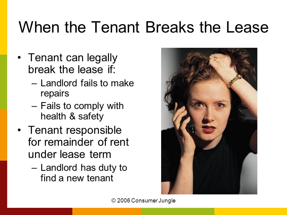 © 2006 Consumer Jungle When the Tenant Breaks the Lease Tenant can legally break the lease if: –Landlord fails to make repairs –Fails to comply with health & safety Tenant responsible for remainder of rent under lease term –Landlord has duty to find a new tenant