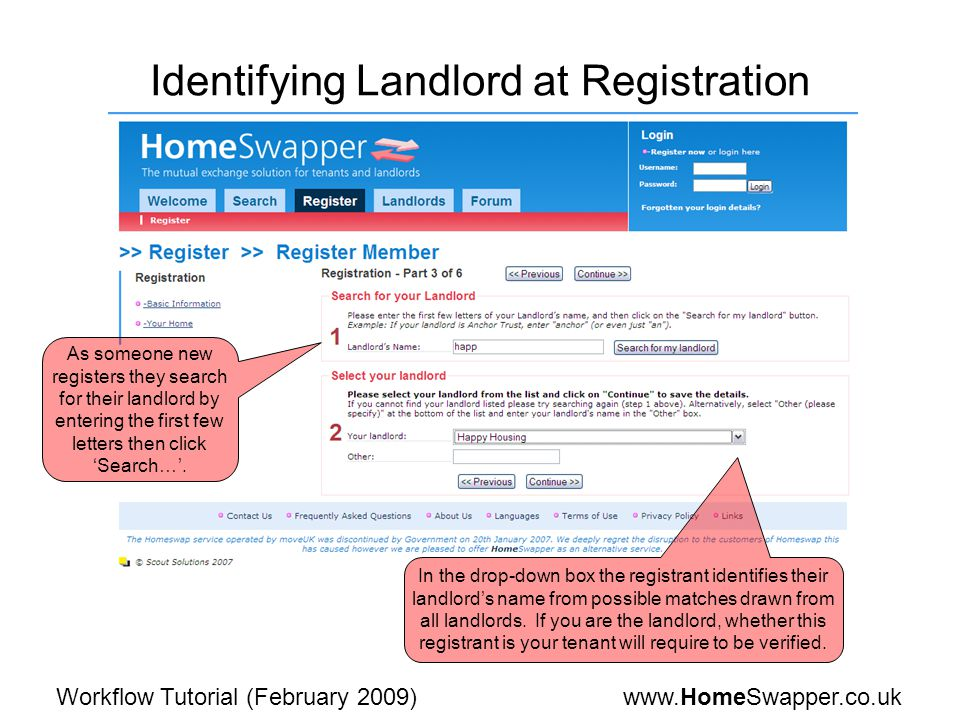 www.HomeSwapper.co.ukWorkflow Tutorial (February 2009) Identifying Landlord at Registration As someone new registers they search for their landlord by entering the first few letters then click 'Search…'.