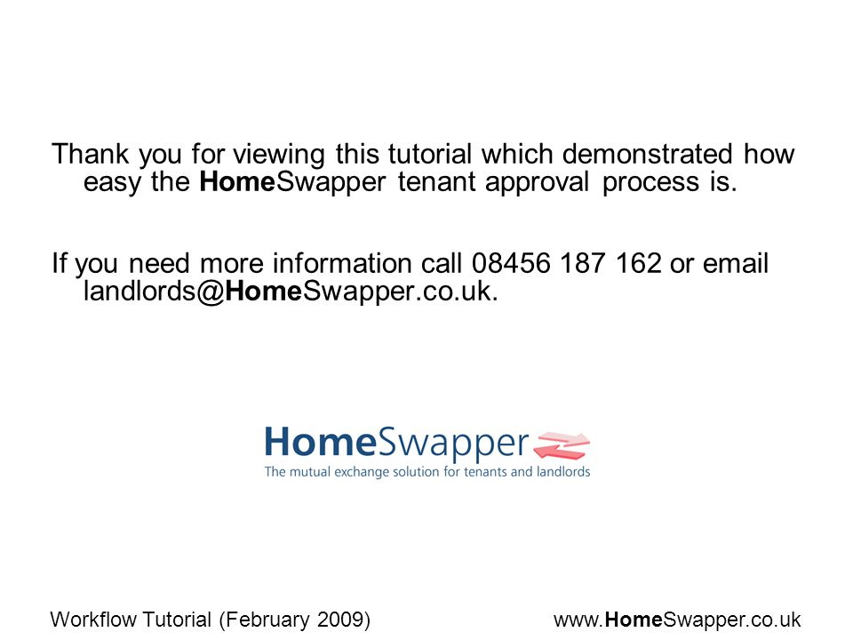 www.HomeSwapper.co.ukWorkflow Tutorial (February 2009) Thank you for viewing this tutorial which demonstrated how easy the HomeSwapper tenant approval process is.