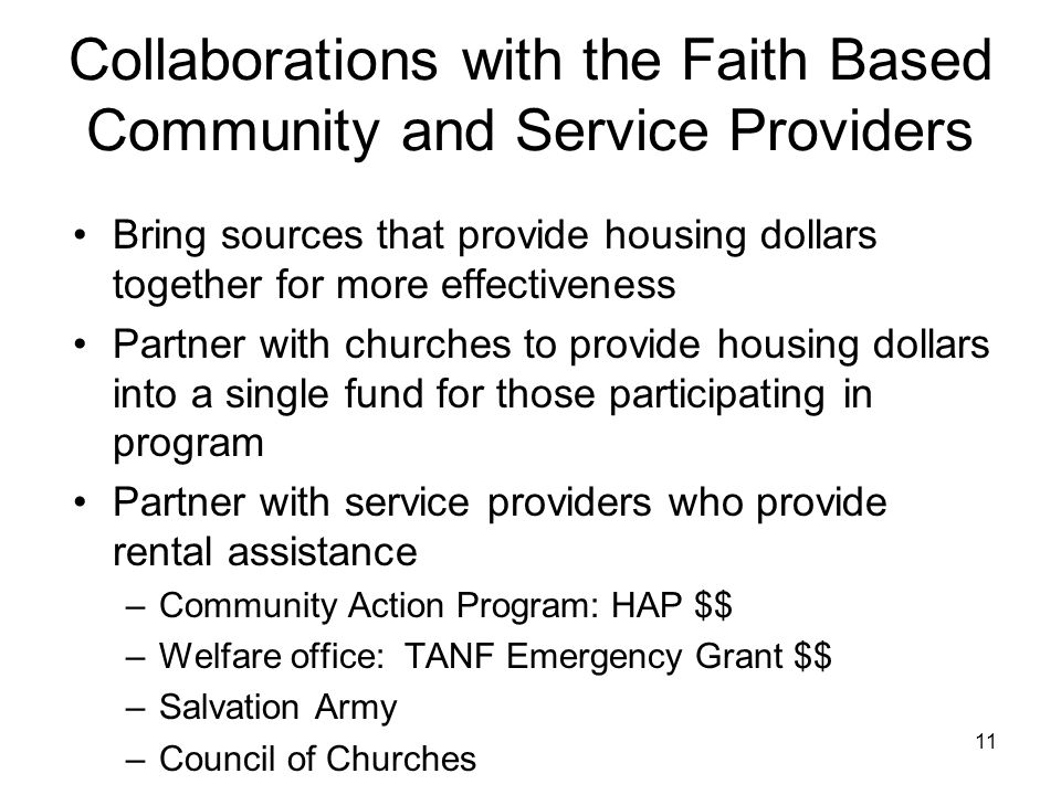 11 Collaborations with the Faith Based Community and Service Providers Bring sources that provide housing dollars together for more effectiveness Partner with churches to provide housing dollars into a single fund for those participating in program Partner with service providers who provide rental assistance –Community Action Program: HAP $$ –Welfare office: TANF Emergency Grant $$ –Salvation Army –Council of Churches