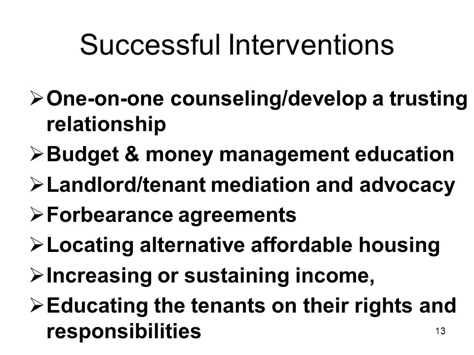 13 Successful Interventions  One-on-one counseling/develop a trusting relationship  Budget & money management education  Landlord/tenant mediation and advocacy  Forbearance agreements  Locating alternative affordable housing  Increasing or sustaining income,  Educating the tenants on their rights and responsibilities