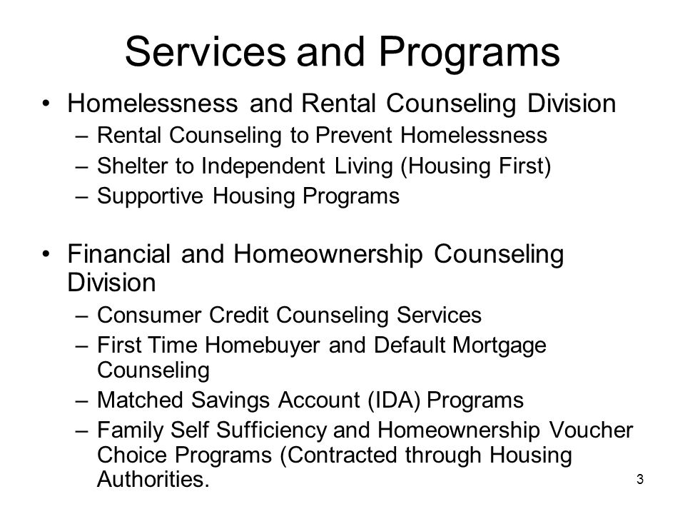 3 Services and Programs Homelessness and Rental Counseling Division –Rental Counseling to Prevent Homelessness –Shelter to Independent Living (Housing First) –Supportive Housing Programs Financial and Homeownership Counseling Division –Consumer Credit Counseling Services –First Time Homebuyer and Default Mortgage Counseling –Matched Savings Account (IDA) Programs –Family Self Sufficiency and Homeownership Voucher Choice Programs (Contracted through Housing Authorities.