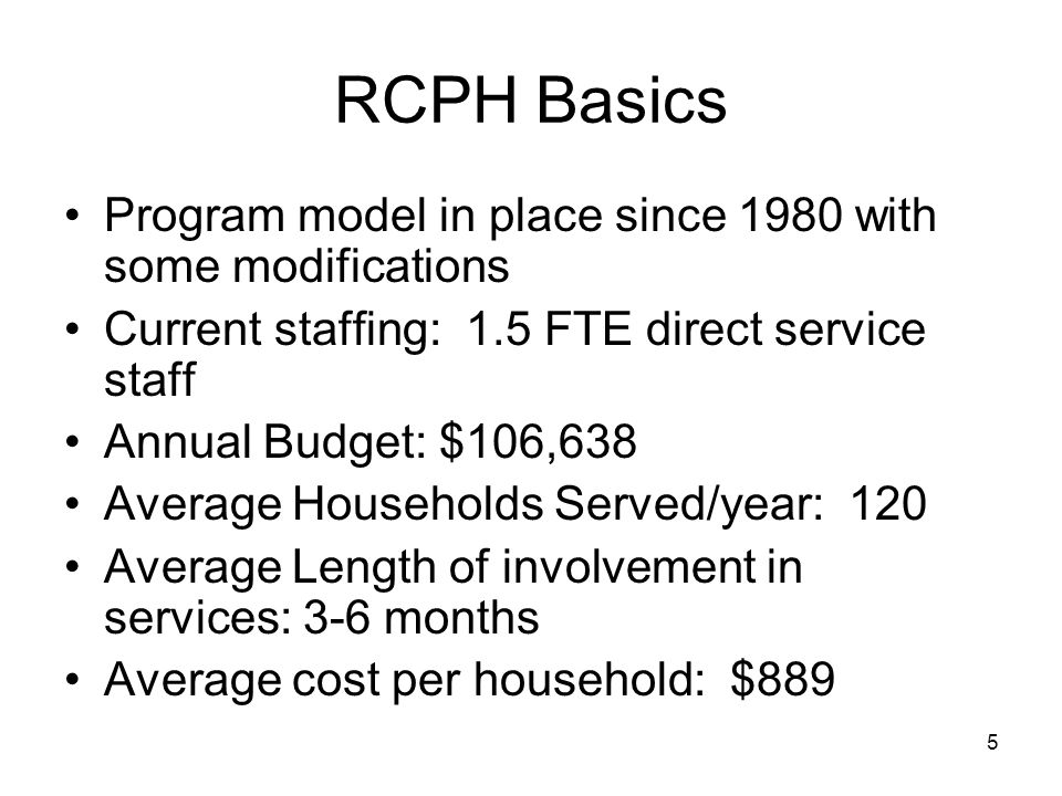 5 RCPH Basics Program model in place since 1980 with some modifications Current staffing: 1.5 FTE direct service staff Annual Budget: $106,638 Average Households Served/year: 120 Average Length of involvement in services: 3-6 months Average cost per household: $889