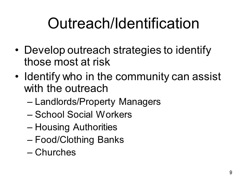 9 Outreach/Identification Develop outreach strategies to identify those most at risk Identify who in the community can assist with the outreach –Landlords/Property Managers –School Social Workers –Housing Authorities –Food/Clothing Banks –Churches