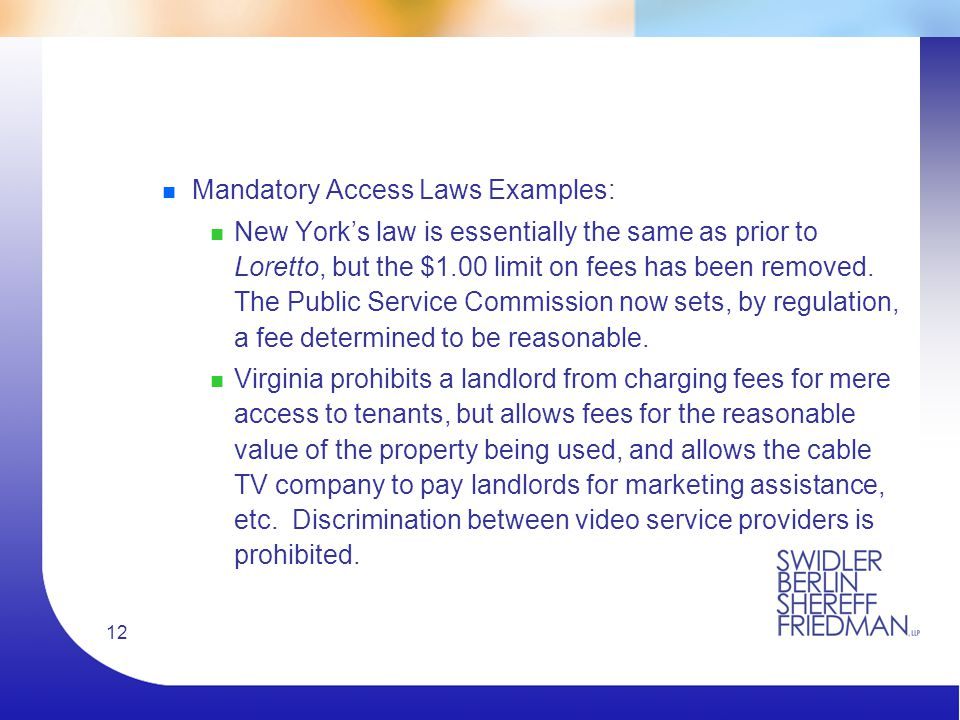 12 n Mandatory Access Laws Examples: n New York's law is essentially the same as prior to Loretto, but the $1.00 limit on fees has been removed.
