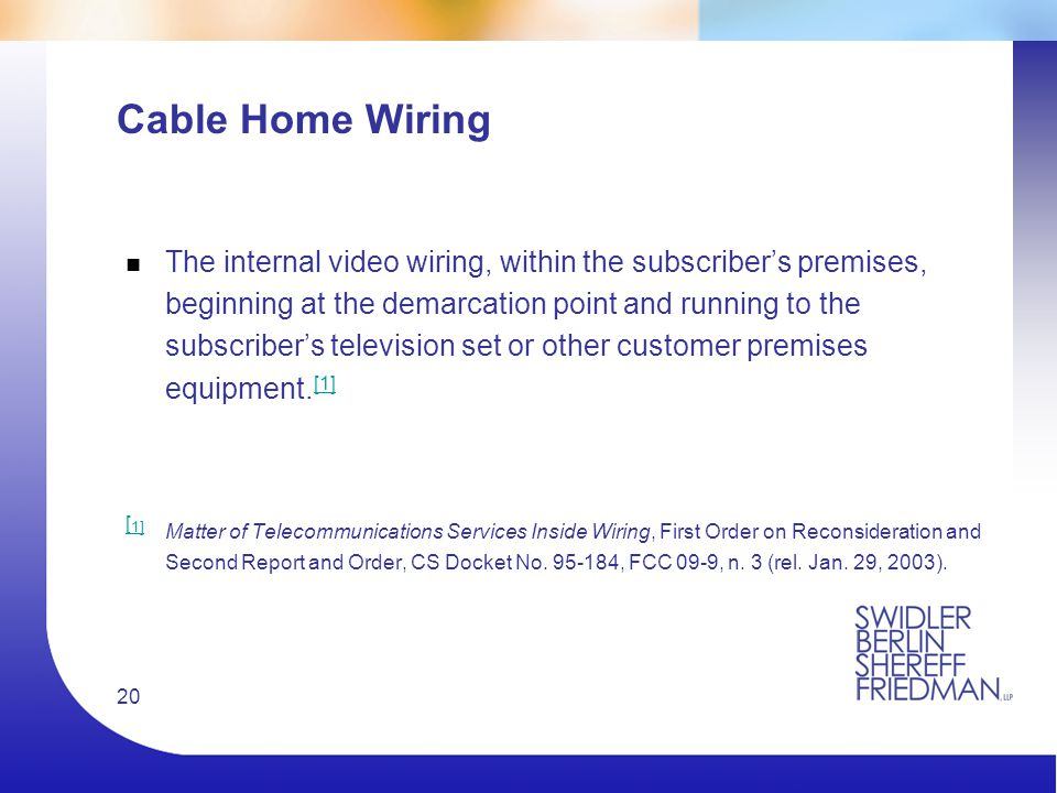 20 Cable Home Wiring n The internal video wiring, within the subscriber's premises, beginning at the demarcation point and running to the subscriber's television set or other customer premises equipment.
