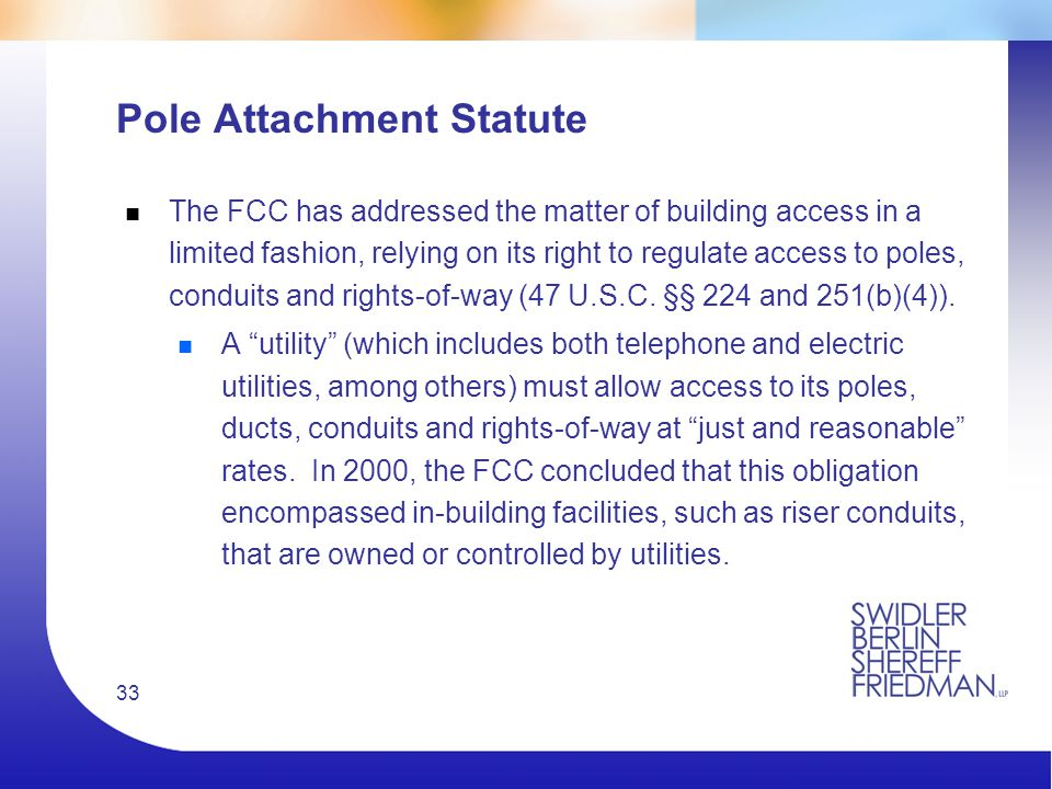 33 Pole Attachment Statute n The FCC has addressed the matter of building access in a limited fashion, relying on its right to regulate access to poles, conduits and rights-of-way (47 U.S.C.