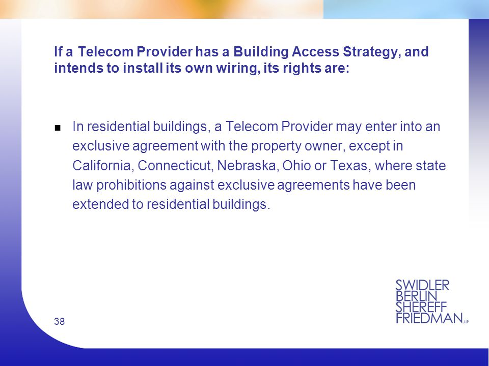 38 If a Telecom Provider has a Building Access Strategy, and intends to install its own wiring, its rights are: n In residential buildings, a Telecom Provider may enter into an exclusive agreement with the property owner, except in California, Connecticut, Nebraska, Ohio or Texas, where state law prohibitions against exclusive agreements have been extended to residential buildings.