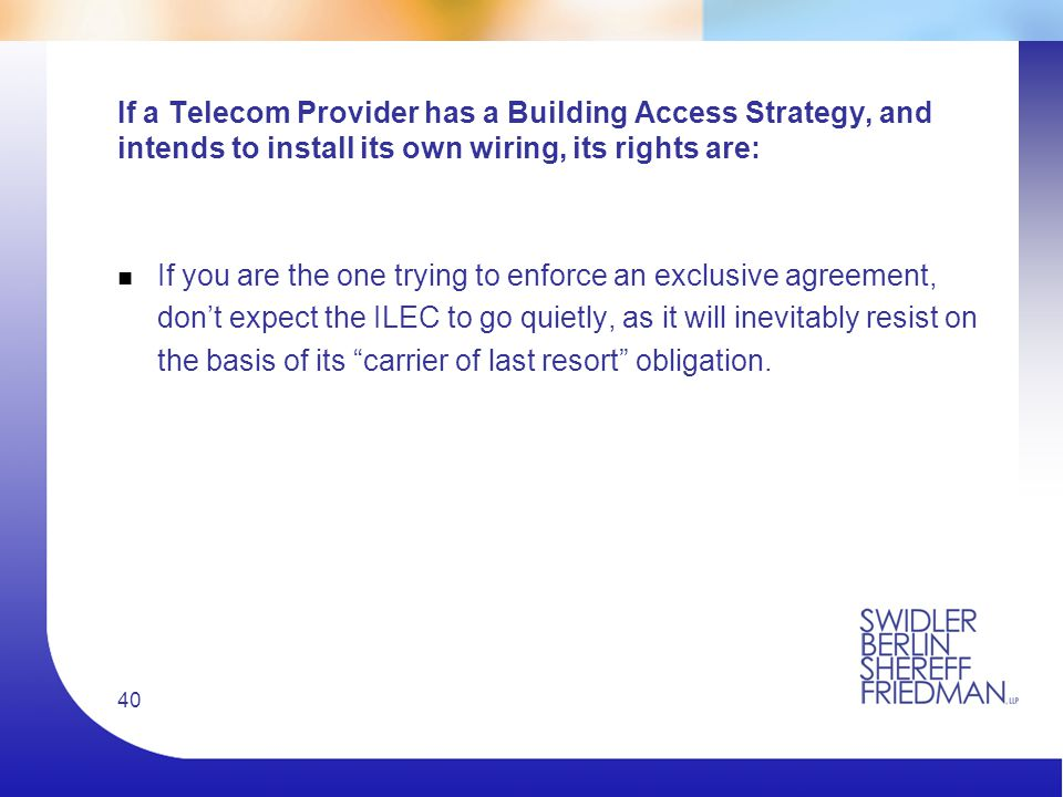40 If a Telecom Provider has a Building Access Strategy, and intends to install its own wiring, its rights are: n If you are the one trying to enforce an exclusive agreement, don't expect the ILEC to go quietly, as it will inevitably resist on the basis of its carrier of last resort obligation.
