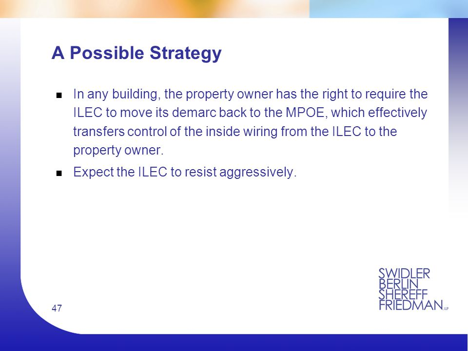 47 A Possible Strategy n In any building, the property owner has the right to require the ILEC to move its demarc back to the MPOE, which effectively transfers control of the inside wiring from the ILEC to the property owner.