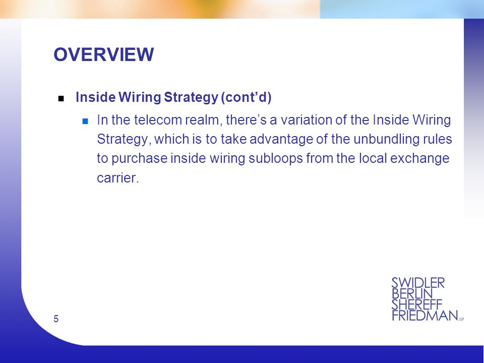5 OVERVIEW n Inside Wiring Strategy (cont'd) n In the telecom realm, there's a variation of the Inside Wiring Strategy, which is to take advantage of the unbundling rules to purchase inside wiring subloops from the local exchange carrier.