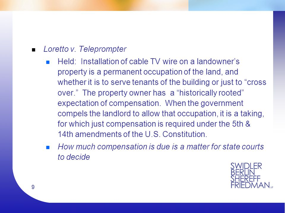 9 n Loretto v. Teleprompter n Held: Installation of cable TV wire on a landowner's property is a permanent occupation of the land, and whether it is t