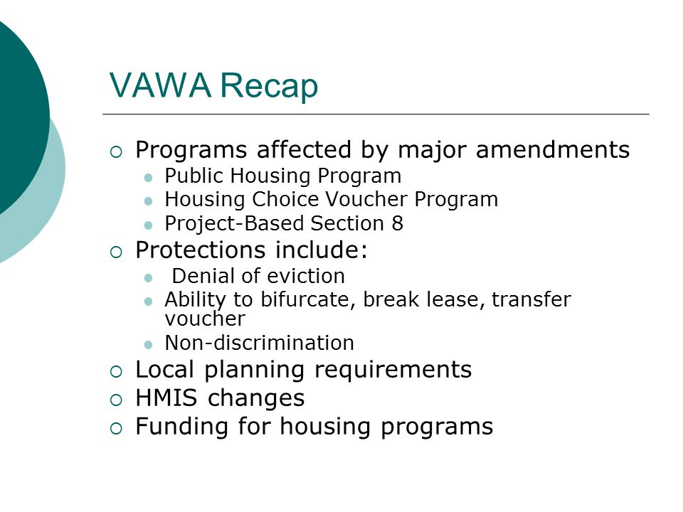 VAWA Recap  Programs affected by major amendments Public Housing Program Housing Choice Voucher Program Project-Based Section 8  Protections include: Denial of eviction Ability to bifurcate, break lease, transfer voucher Non-discrimination  Local planning requirements  HMIS changes  Funding for housing programs