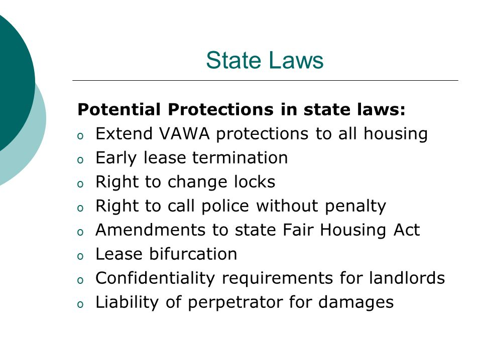State Laws Potential Protections in state laws: o Extend VAWA protections to all housing o Early lease termination o Right to change locks o Right to call police without penalty o Amendments to state Fair Housing Act o Lease bifurcation o Confidentiality requirements for landlords o Liability of perpetrator for damages