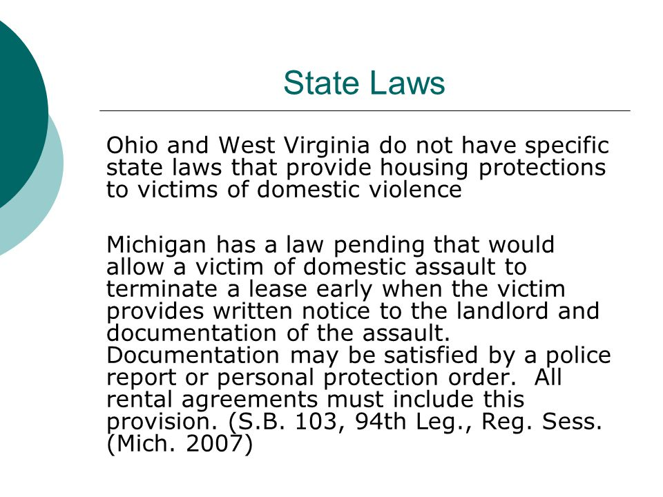 State Laws Ohio and West Virginia do not have specific state laws that provide housing protections to victims of domestic violence Michigan has a law pending that would allow a victim of domestic assault to terminate a lease early when the victim provides written notice to the landlord and documentation of the assault.