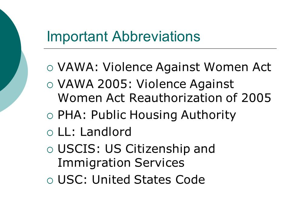 Important Abbreviations  VAWA: Violence Against Women Act  VAWA 2005: Violence Against Women Act Reauthorization of 2005  PHA: Public Housing Authority  LL: Landlord  USCIS: US Citizenship and Immigration Services  USC: United States Code