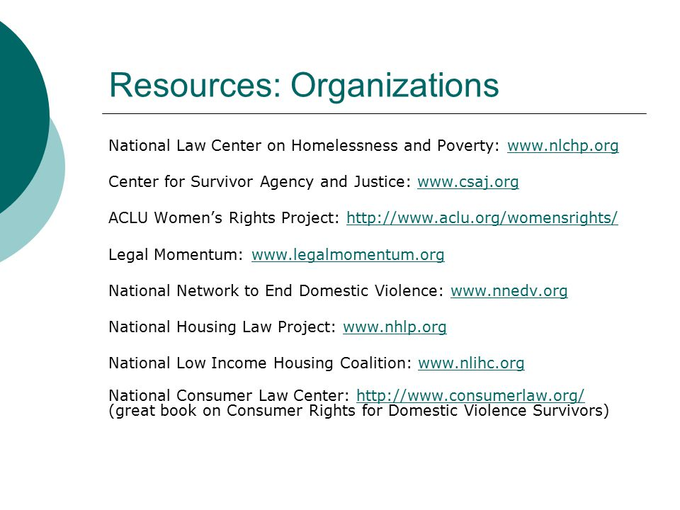 Resources: Organizations National Law Center on Homelessness and Poverty: www.nlchp.orgwww.nlchp.org Center for Survivor Agency and Justice: www.csaj.orgwww.csaj.org ACLU Women's Rights Project: http://www.aclu.org/womensrights/http://www.aclu.org/womensrights/ Legal Momentum: www.legalmomentum.orgwww.legalmomentum.org National Network to End Domestic Violence: www.nnedv.orgwww.nnedv.org National Housing Law Project: www.nhlp.orgwww.nhlp.org National Low Income Housing Coalition: www.nlihc.orgwww.nlihc.org National Consumer Law Center: http://www.consumerlaw.org/ (great book on Consumer Rights for Domestic Violence Survivors)http://www.consumerlaw.org/