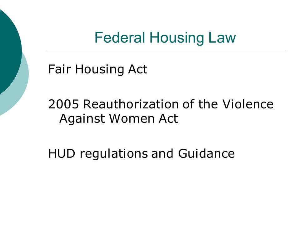 Federal Housing Law Fair Housing Act 2005 Reauthorization of the Violence Against Women Act HUD regulations and Guidance