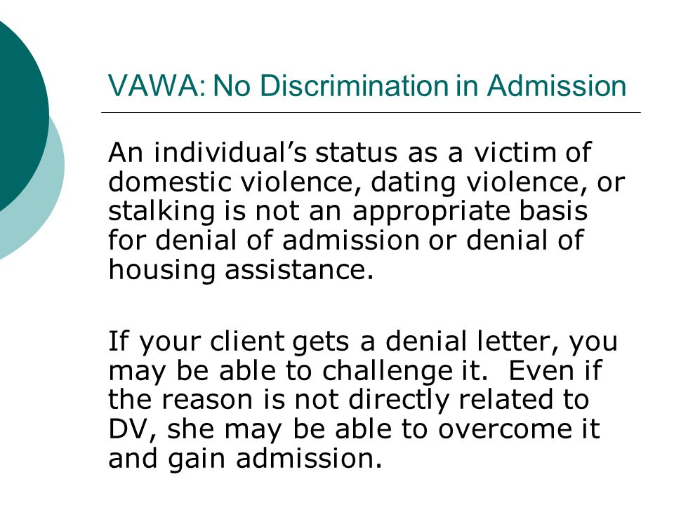 VAWA: No Discrimination in Admission An individual's status as a victim of domestic violence, dating violence, or stalking is not an appropriate basis for denial of admission or denial of housing assistance.