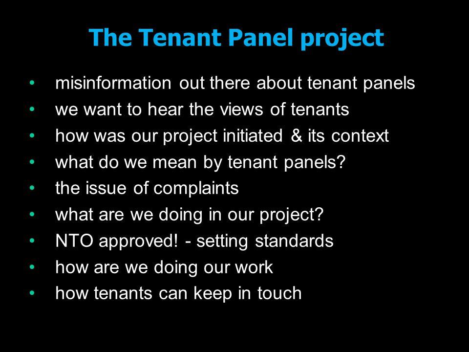 The National Tenant Organisations CCH, NFTMO, TAROE, TPAS have been working together for several years worked hard to set up National Tenant Voice met with Grant Shapps MP in November 2010 he asked us to set up a tenant panel framework between then and July – developing the project with Government some debate with tenants and landlords key message – can't be prescriptive - tenants will decide for themselves how to set up panels