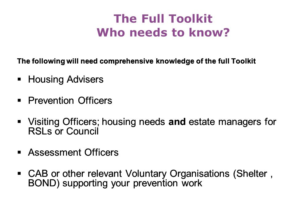 The Prevention and Options Toolkit Who needs to know what? Basic knowledge  Your own Reception or Call Centre Staff (Switchboard?)  Housing Register