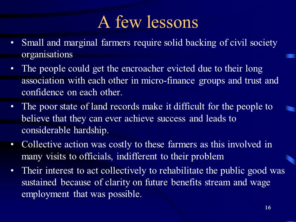 16 A few lessons Small and marginal farmers require solid backing of civil society organisations The people could get the encroacher evicted due to their long association with each other in micro-finance groups and trust and confidence on each other.