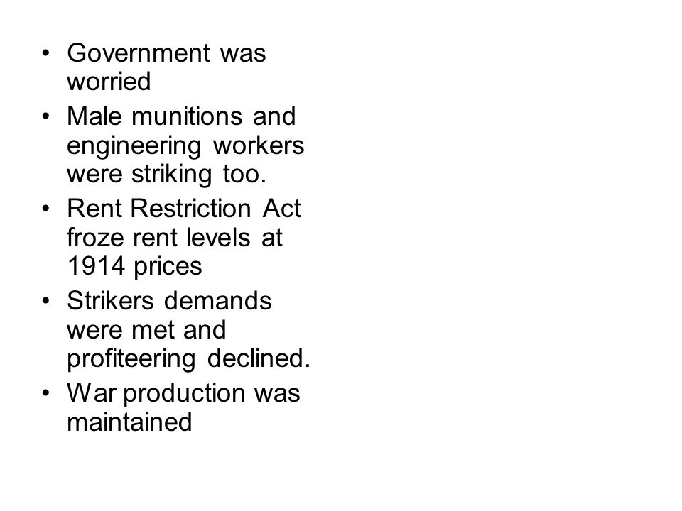 Government was worried Male munitions and engineering workers were striking too. Rent Restriction Act froze rent levels at 1914 prices Strikers demand