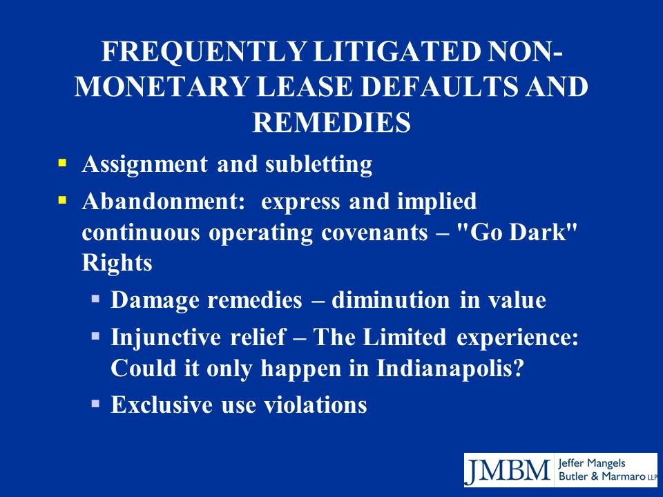 FREQUENTLY LITIGATED NON- MONETARY LEASE DEFAULTS AND REMEDIES  Assignment and subletting  Abandonment: express and implied continuous operating covenants – Go Dark Rights  Damage remedies – diminution in value  Injunctive relief – The Limited experience: Could it only happen in Indianapolis.