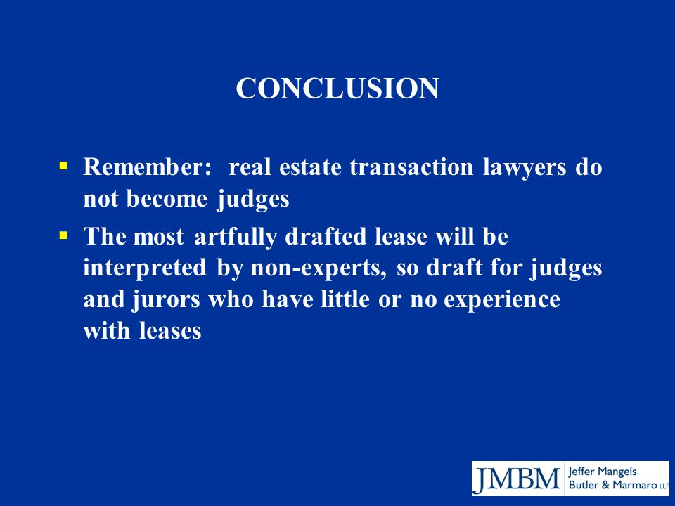 CONCLUSION  Remember: real estate transaction lawyers do not become judges  The most artfully drafted lease will be interpreted by non-experts, so draft for judges and jurors who have little or no experience with leases