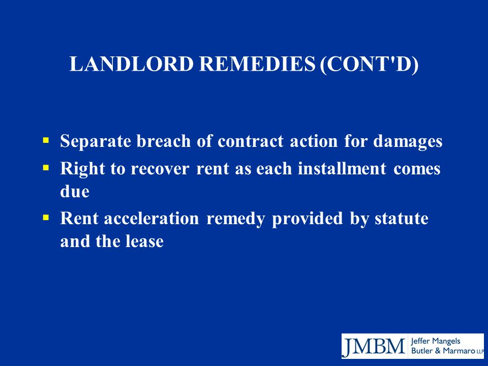 LANDLORD REMEDIES (CONT D)  Separate breach of contract action for damages  Right to recover rent as each installment comes due  Rent acceleration remedy provided by statute and the lease