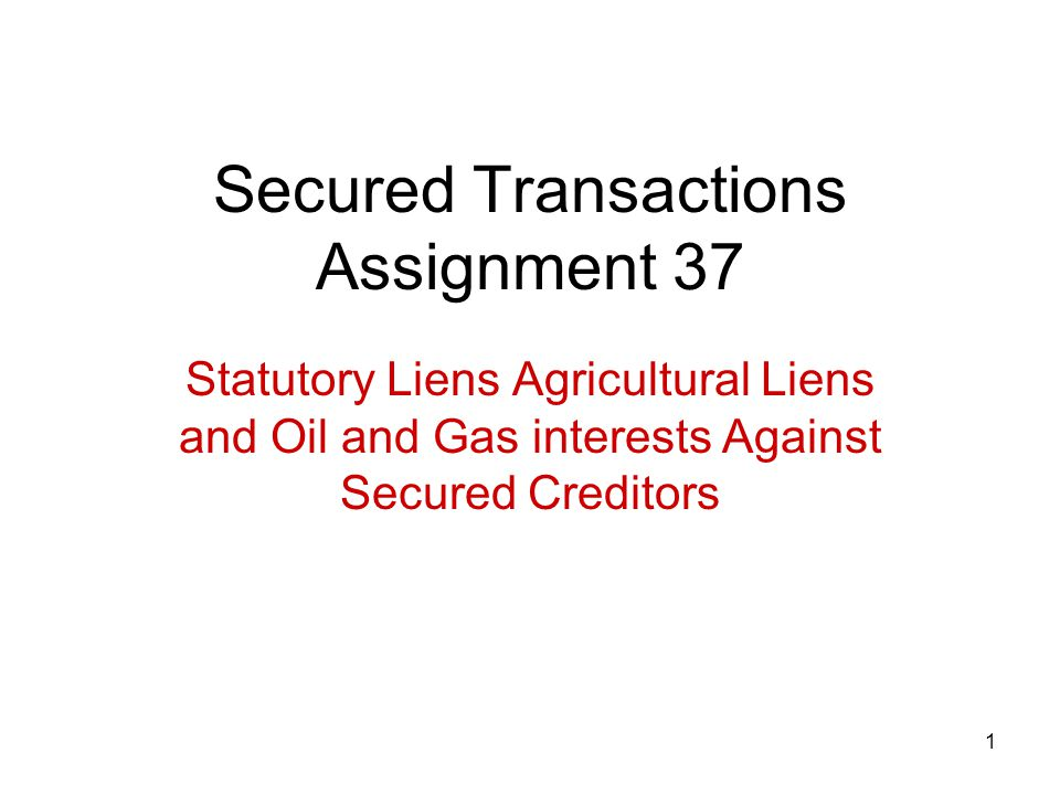 1 Secured Transactions Assignment 37 Statutory Liens Agricultural Liens and Oil and Gas interests Against Secured Creditors