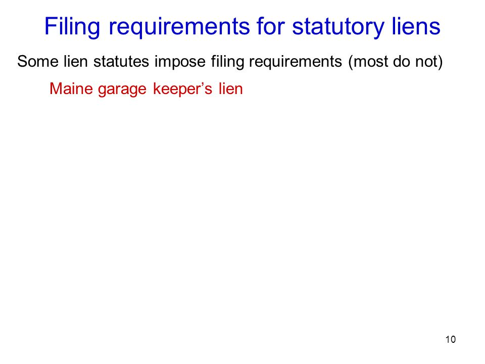 10 Filing requirements for statutory liens Some lien statutes impose filing requirements (most do not) Maine garage keeper's lien