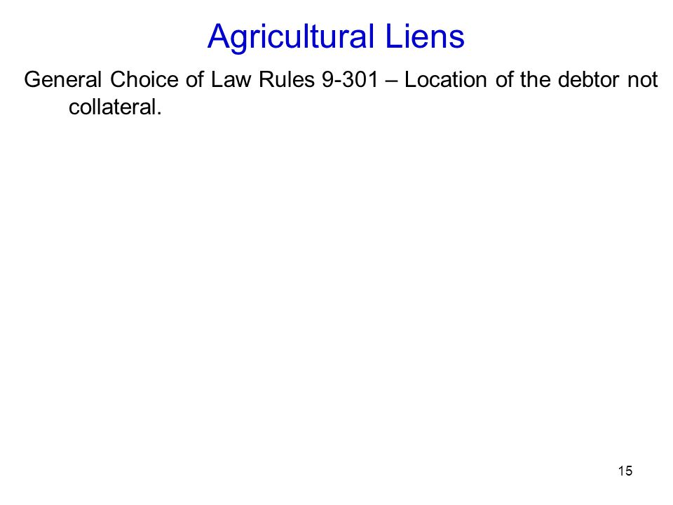 15 Agricultural Liens General Choice of Law Rules 9-301 – Location of the debtor not collateral.