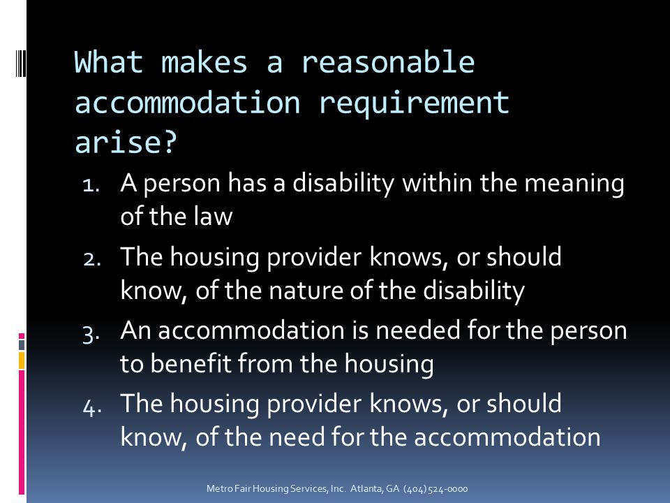 What makes a reasonable accommodation requirement arise? 1. A person has a disability within the meaning of the law 2. The housing provider knows, or