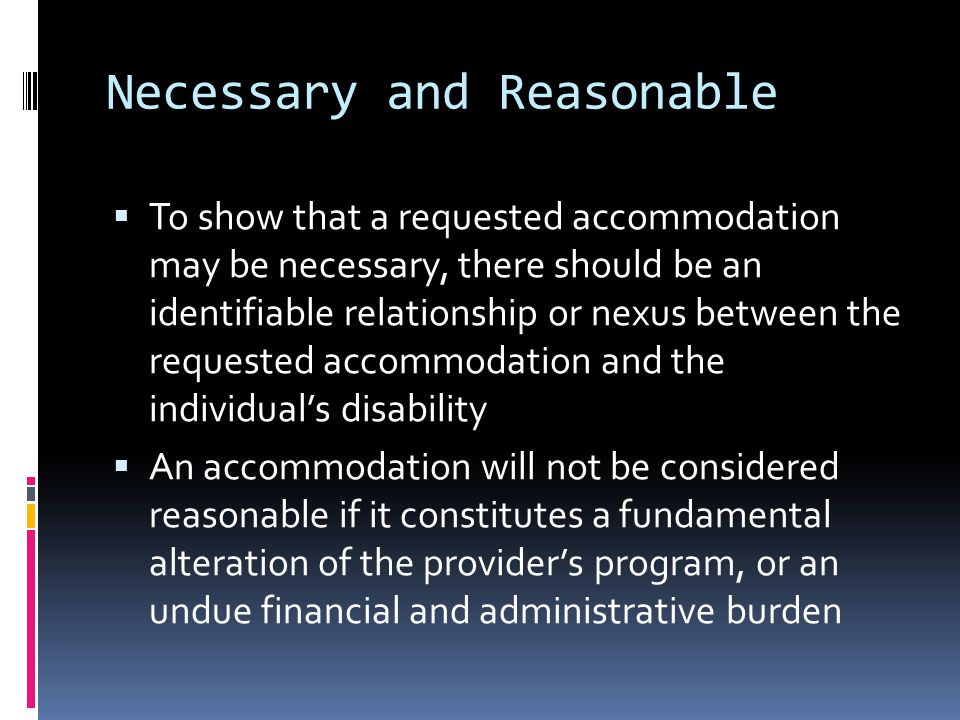 Necessary and Reasonable  To show that a requested accommodation may be necessary, there should be an identifiable relationship or nexus between the