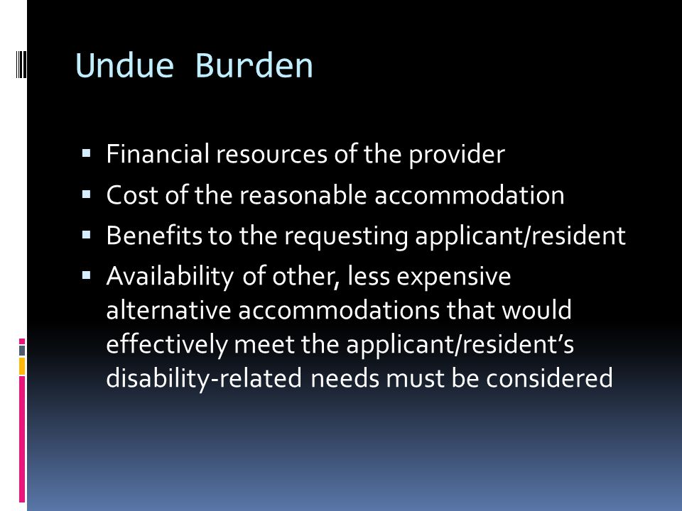 Undue Burden  Financial resources of the provider  Cost of the reasonable accommodation  Benefits to the requesting applicant/resident  Availability of other, less expensive alternative accommodations that would effectively meet the applicant/resident's disability-related needs must be considered