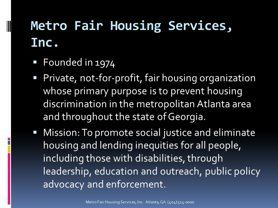  Founded in 1974  Private, not-for-profit, fair housing organization whose primary purpose is to prevent housing discrimination in the metropolitan Atlanta area and throughout the state of Georgia.