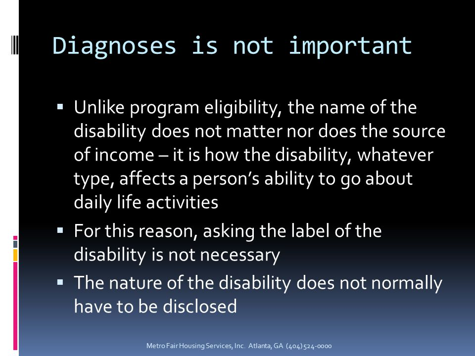 Diagnoses is not important  Unlike program eligibility, the name of the disability does not matter nor does the source of income – it is how the disability, whatever type, affects a person's ability to go about daily life activities  For this reason, asking the label of the disability is not necessary  The nature of the disability does not normally have to be disclosed Metro Fair Housing Services, Inc.
