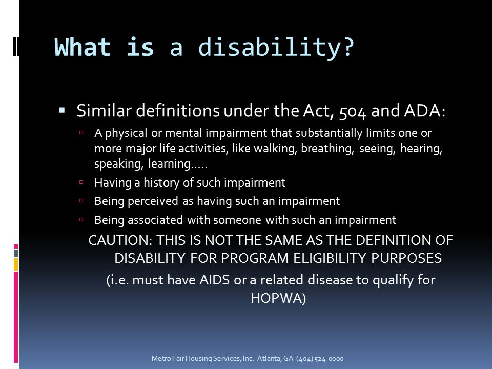 What is a disability?  Similar definitions under the Act, 504 and ADA:  A physical or mental impairment that substantially limits one or more major