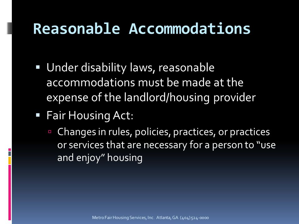 Reasonable Accommodations  Under disability laws, reasonable accommodations must be made at the expense of the landlord/housing provider  Fair Housing Act:  Changes in rules, policies, practices, or practices or services that are necessary for a person to use and enjoy housing Metro Fair Housing Services, Inc.