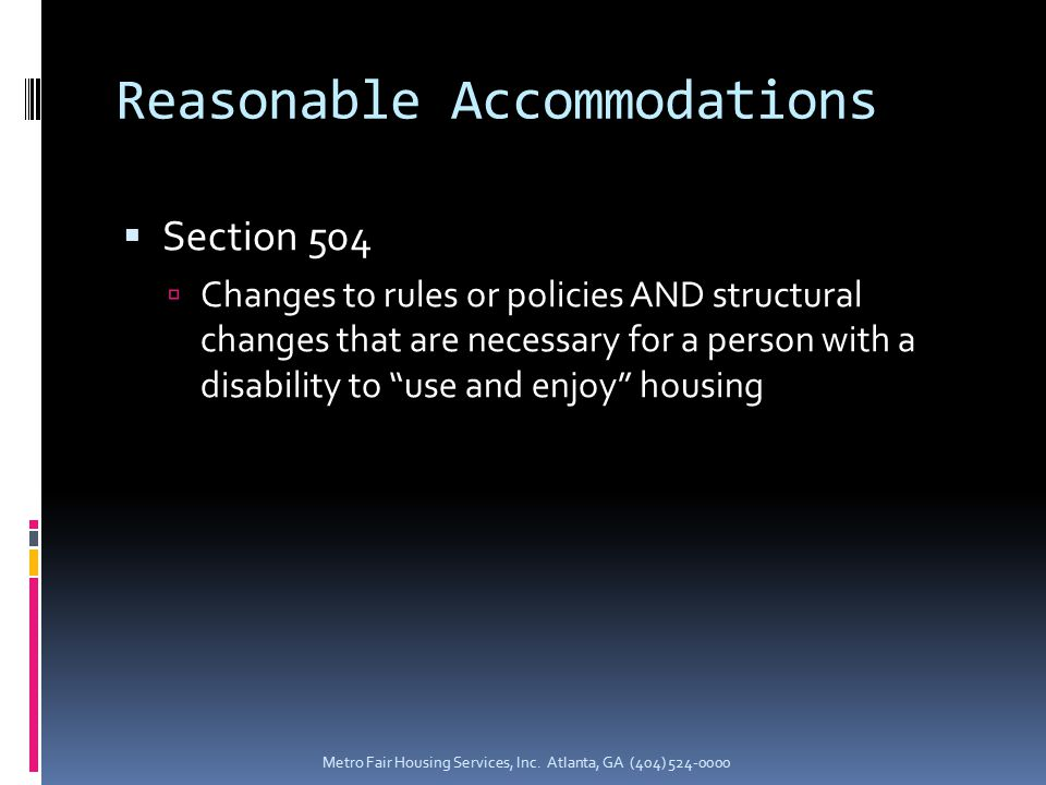 Reasonable Accommodations  Section 504  Changes to rules or policies AND structural changes that are necessary for a person with a disability to use and enjoy housing Metro Fair Housing Services, Inc.
