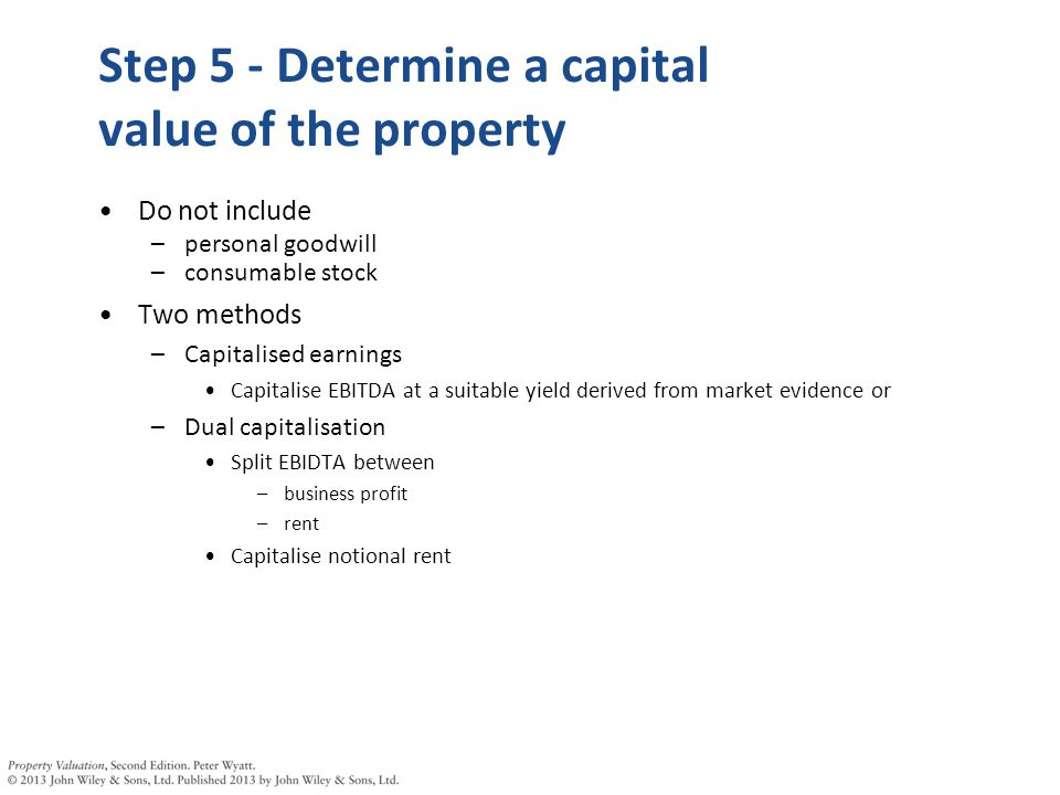 Step 5 - Determine a capital value of the property Do not include –personal goodwill –consumable stock Two methods –Capitalised earnings Capitalise EBITDA at a suitable yield derived from market evidence or –Dual capitalisation Split EBIDTA between –business profit –rent Capitalise notional rent